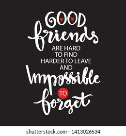 Good friends are hard to find harder to leave and impossible to forget.