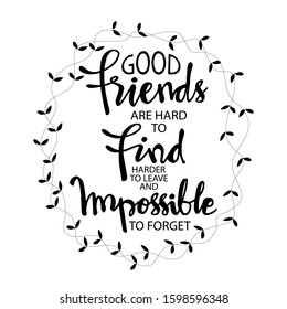 Good friends are hard to find, harder to leave and impossible to forget.  Quotes.
