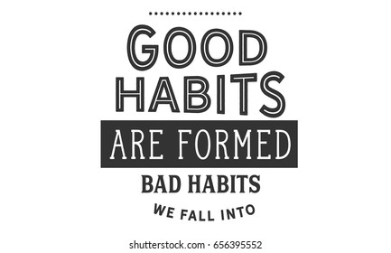 Good habits are formed; bad habits we fall into. Habit Quotes