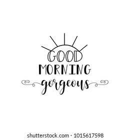 Good morning gorgeous. Lettering. Romantic inspirational quote. Typography for valentines day poster, invitation, greeting card or t-shirt. Vector calligraphy design.