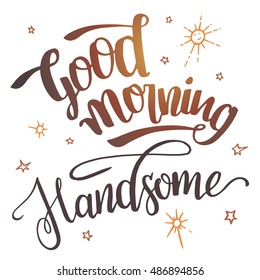 Good morning handsome. Brush calligraphy isolated on white background. Hand drawn typography design for greeting cards, posters and wall prints