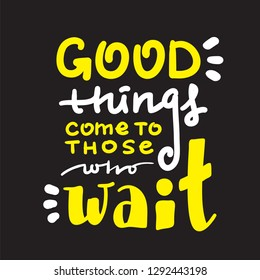 Good things come to those who wait - inspire and motivational quote. Hand drawn beautiful lettering. Print for inspirational poster, t-shirt, bag, cups, card, flyer, sticker, badge. English idiom