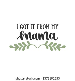 I got it from my Mama - Mother's Day Hand Lettered - Handwritten Quote/Saying
