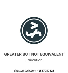 Greater but not equivalent vector icon on white background. Flat vector greater but not equivalent icon symbol sign from modern education collection for mobile concept and web apps design.