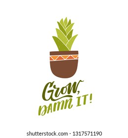Grow, damn it! Hand lettered gardening quote with a house plant in a ceramic pot. Vector illustration. Isolated on white background