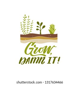 Grow, damn it! Hand lettered gardening quote with plants growing in the soil. Vector illustration. Isolated on white background