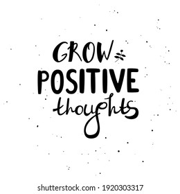 Grow positive thoughts - hand-drawn lettering quote. Motivational phrase about mental health. Can be used as decoration for cards, t-shirts, covers, bags, cups, etc.