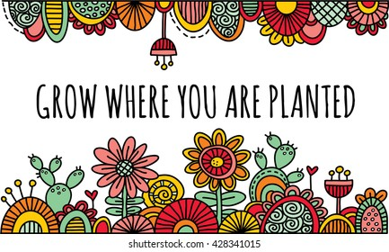 Grow Where You Are Planted Hand Drawn Vector Illustration in Bright Colors Bright border with the words grow where you are planted in the center, flowers, cactus, swirls, and abstract shapes.