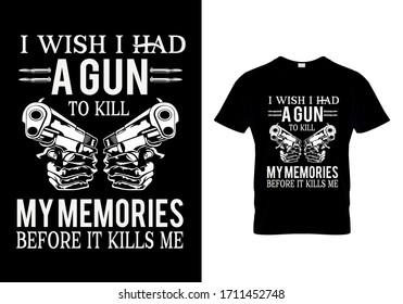 Gun t shirt design with message i wish i had a gun to kill my memories before it kill me
