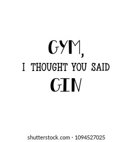 Gym, i thought you said gin. Lettering. Inspirational and funny quotes. Can be used for prints bags, t-shirts, home decor, posters, cards.