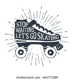 """Hand drawn 90s themed badge with roller skates textured vector illustration and """"Stop waiting, let's go skating"""" inspirational lettering."""