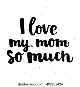 "Hand drawn brush lettering ""I love my mom so much"" black ink on white background with sand texture. Vector calligraphy for your print and web products: greeting cards, banners, gift tags, advertising."