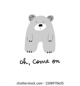 hand drawn funny sarcastic disappointed bear with oh come on lettering card design. cute nursery or kids room poster in scandinavian nordic style with fun text