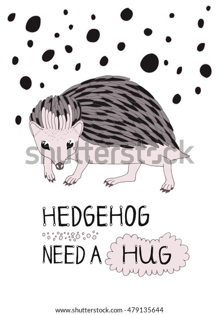 Hand drawn hedgehog vector illustration. Hedgehog need a hug Lettering. Beautiful postcard or poster.
