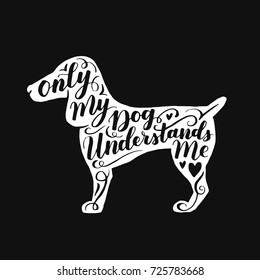 Hand drawn hipster typographic poster with dog silhouette and phrase Only my dog understands me. Inspirational lettering with pet. Print forT-shirt design, label, decor elements and products for pets