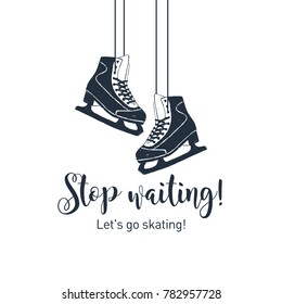 "Hand drawn ice skates textured vector illustration and ""Stop waiting! Let's go skating!"" inspirational lettering."