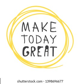 Hand drawn illustration and text MAKE TODAY GREAT. Positive quote for today and doodle style element. Creative ink art work. Actual vector drawing
