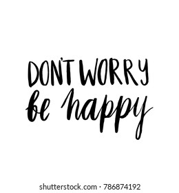 Hand drawn inscription: Don't Worry Be Happy. It can be used for a invitation cards, brochures, poster, t-shirts, mugs etc.