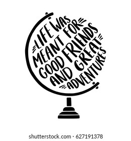"Hand drawn inspirational illustration with globe and ""Life was meant for good friends and great adventures"" lettering."