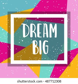 Hand drawn lettering about dream on bright geometric background. Dream big. Template for design. Vector illustration. Inspirational quote.