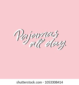 Hand drawn lettering card. The inscription: pajamas all day. Perfect design for greeting cards, posters, T-shirts, banners, print invitations.