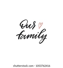 Hand drawn lettering card. The inscription: our family. Perfect design for greeting cards, posters, T-shirts, banners, print invitations.
