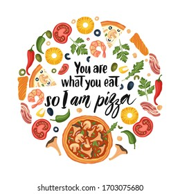 Hand drawn lettering food tasty pizza poster illustration. Isolated restaurant and pizza lover vector art. Round card, tshirt print with a quote. You are what you eat so I am pizza.