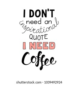 Hand drawn lettering funny quote I dont need an inspirational quote I need coffee. Isolated objects on white background. Vector illustration. Design concept for t-shirt print, poster, greeting card.