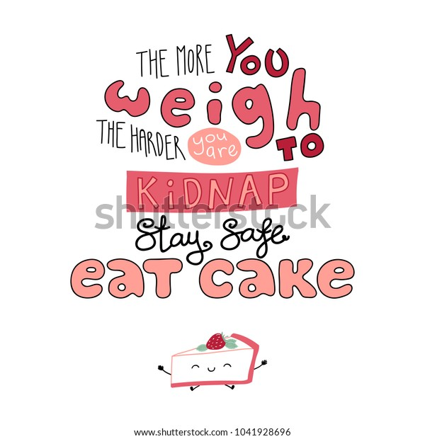 Hand drawn lettering funny quote The more you weigh the harder you are to kidnap Stay safe Eat cake. Isolated objects on white background. Monochrome vector illustration. Design for t-shirt, poster.