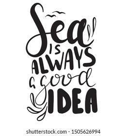 Hand drawn lettering. Ink illustration. Modern brush calligraphy. Isolated on white background. Sea is always a good idea. Print on t-shirt, cup, poster, banner, notebook, fabric, paper, other design.