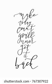 Hand drawn lettering. Ink illustration. Modern brush calligraphy. Isolated on white background. Make today count you will never get it back.