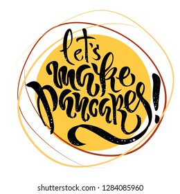 Hand drawn lettering Let's make pancakes. Card, invent, greeting, poster for pancake day, shrovetide, mardi gras