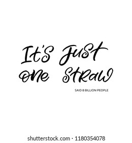 Hand drawn lettering phrase. The inscription: IT'S JUST ONE STRAW said 8 billion people. Perfect design for greeting cards, posters, T-shirts, banners, print invitations.
