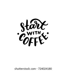Hand drawn lettering phrase start with coffee for print, promo, design, poster, banner, mug.