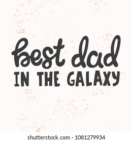Hand drawn lettering quote - Best dad in the galaxy. Modern calligraphy for photo overlay, cards, t-shirts, posters, mugs, etc.