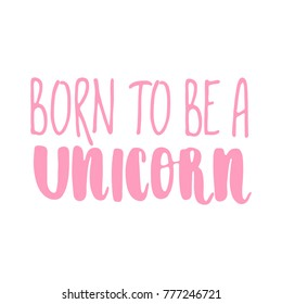 Hand drawn lettering quote - Born to be a unicorn. Modern calligraphy for cards, t-shirts, posters, mugs, etc.