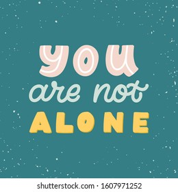 Hand drawn lettering quote. The inscription: You are not alone. Perfect design for greeting cards, posters, T-shirts, banners, print invitations. Mental health concept.