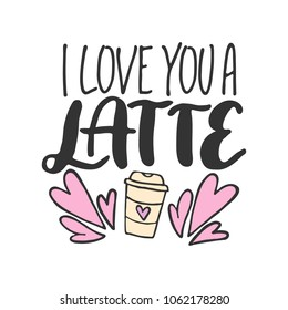 Hand drawn lettering quote - I love you a latte. Modern calligraphy for photo overlay, cards, t-shirts, posters, mugs, etc. Coffee cup and hearts clip art.