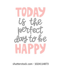 Hand drawn lettering quote - Today is the perfect day to be happy. Modern calligraphy for photo overlay, cards, t-shirts, posters, mugs, etc. Pastel colors