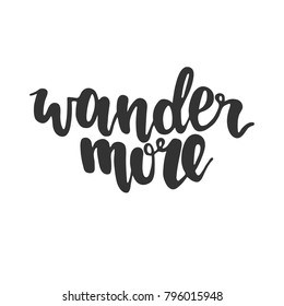 Hand drawn lettering quote - Wander more. Modern calligraphy for photo overlay, cards, t-shirts, posters, mugs, etc.