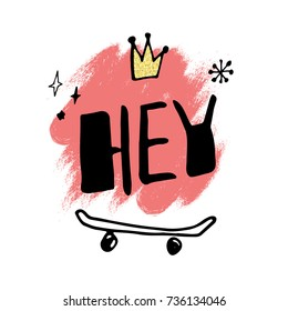 Hand drawn lettering with slogan hey, cartoon crown and skateboard. Vector illustration