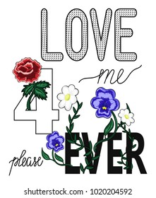Hand drawn Love me forever typography vector. Embroidery patch. Graphic print with flowers, roses. Fashion apparel decoration, printed fabric tee