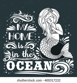 Hand drawn mermaid. Typography vintage poster. My home is in the Ocean. Inspirational print with grunge texture. Print for T-shirt/bags design,home decor element and other product.