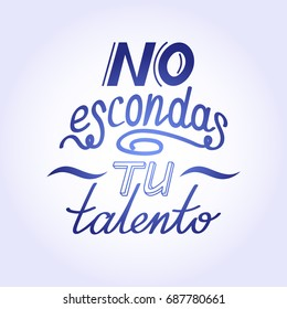 Hand drawn motivational and inspirational quote in spanish language. Hand lettering phrase, handmade calligraphy inscription typography print poster. No escondas tu talento - Do not hide your talent.