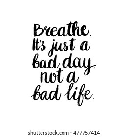 Hand drawn phrase Breathe, it's just a bad day, not a bad life. Lettering design for posters, t-shirts, cards, invitations, stickers, banners, advertisement. Vector.