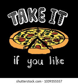 Hand drawn a slice of pizza with the offering slogan TAKE IT IF YOU LIKE, for t shirt printing and embroidery, Graphic tee and printed tee