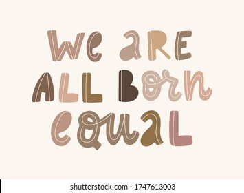 hand drawn typography anti racist quote 'We are all born equal' with letters of people's skin tones. Posters, t-shirts' prints, cards, banners, signs, etc. EPS 10