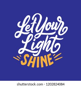 Hand drawn typography poster Let your light Shine,  Lettering quotes.