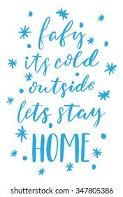 Hand drawn vector lettering. Motivating modern calligraphy. Inspiring  hand lettered quote for wall poster or mood bord. Home decoration. Printable phrase. baby its cold outside. lets stay home