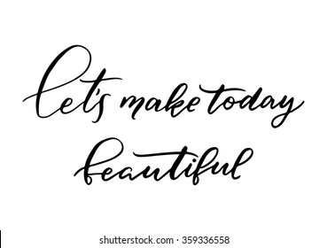 Hand drawn vector lettering. Motivating modern calligraphy. Inspiring  hand lettered quote for wall poster or mood bord. Home decoration. Printabale phrase. Let's make today beautiful